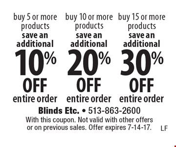 Save an additional 30% OFF entire order. Buy 15 or more products OR save an additional 20% OFF entire order buy 10 or more products OR save an additional 10% OFF entire order buy 5 or more products. With this coupon. Not valid with other offers or on previous sales. Offer expires 7-14-17.