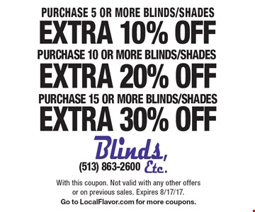 Extra 30% Off Purchase of 15 or more Blinds/Shades OR extra 20% off Purchase  of 10 or more Blinds/Shades OR extra 10% off Purchase of 5 or more Blinds/Shades. With this coupon. Not valid with any other offers or on previous sales. Expires 8/17/17. Go to LocalFlavor.com for more coupons.