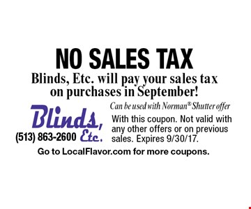 NO SALES TAX. Blinds, Etc. will pay your sales tax on purchases in September! Can be used with Norman Shutter offer. With this coupon. Not valid with any other offers or on previous sales. Expires 9/30/17. Go to LocalFlavor.com for more coupons.