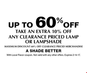 up to 60%off take an extra 10% off any clearance priced lamp or lampshade Maximum Discount 60% Off Clearance Priced merchandise. With Local Flavor coupon. Not valid with any other offers. Expires 2-14-17.