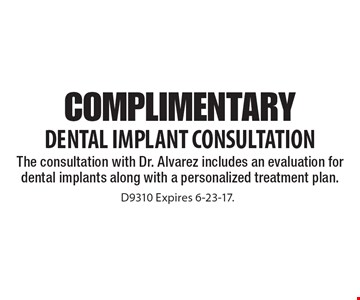 Complimentary Dental Implant Consultation. The consultation with Dr. Alvarez includes an evaluation for dental implants along with a personalized treatment plan.. D9310 Expires 6-23-17.