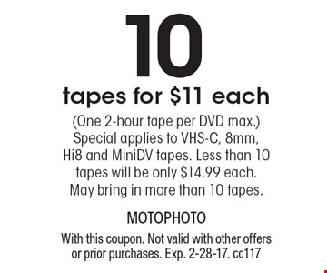 10 tapes for $11 each (One 2-hour tape per DVD max.) Special applies to VHS-C, 8mm, Hi8 and MiniDV tapes. Less than 10 tapes will be only $14.99 each. May bring in more than 10 tapes. With this coupon. Not valid with other offers or prior purchases. Exp. 2-28-17. cc117