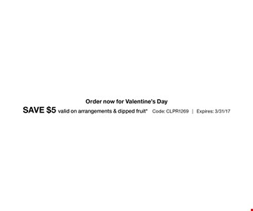 Save $5 valid on arrangements & dipped fruit code: CLPR1269. Cannot be combined with any other offer. Restrictions may apply. See store for details 3/31/17