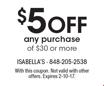 $5 Off any purchase of $30 or more. With this coupon. Not valid with other offers. Expires 2-10-17.
