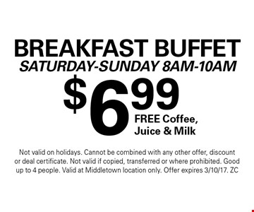 $6.99 Breakfast Buffet Saturday-Sunday 8Am-10Am FREE Coffee, Juice & Milk. Not valid on holidays. Cannot be combined with any other offer, discount or deal certificate. Not valid if copied, transferred or where prohibited. Good up to 4 people. Valid at Middletown location only. Offer expires 3/10/17. ZC