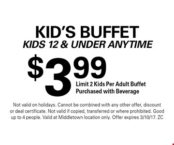 $3.99 Kid's Buffet Kids 12 & Under Anytime Limit 2 Kids Per Adult Buffet Purchased with Beverage. Not valid on holidays. Cannot be combined with any other offer, discount or deal certificate. Not valid if copied, transferred or where prohibited. Good up to 4 people. Valid at Middletown location only. Offer expires 3/10/17. ZC