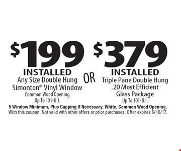 $199 Installed Any Size Double Hung Simonton Vinyl Window Common Wood Opening Up To 101-U.I. OR $379 Installed Triple Pane Double Hung. 20 Most Efficient Glass Package Up To 101-U.I.  5 Window Minimum, Plus Capping If Necessary. White, Common Wood Opening. With this coupon. Not valid with other offers or prior purchases. Offer expires 6/16/17.