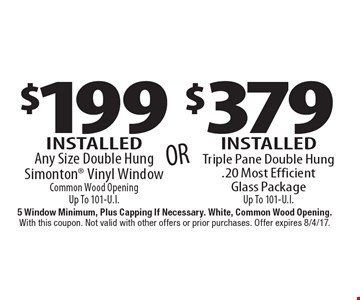 $379 Installed Triple Pane Double Hung.20 Most Efficient Glass Package Up To 101-U.I. . $199 Installed Any Size Double Hung Simonton Vinyl Window Common Wood Opening Up To 101-U.I.. . 5 Window Minimum, Plus Capping If Necessary. White, Common Wood Opening. With this coupon. Not valid with other offers or prior purchases. Offer expires 8/4/17.