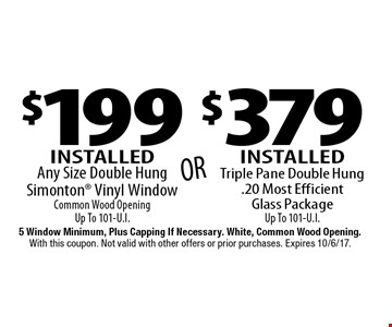 $379 Installed Triple Pane Double Hung. 20 Most Efficient Glass Package Up To 101-U.I. $199 Installed Any Size Double Hung Simonton Vinyl Window. Common Wood Opening. Up To 101-U.I. 5 Window Minimum, Plus Capping If Necessary. White, Common Wood Opening. With this coupon. Not valid with other offers or prior purchases. Expires 10/6/17.