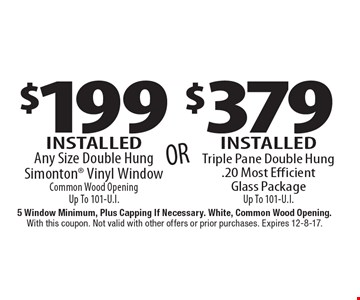 $199 Installed Any Size Double Hung Simonton Vinyl Window OR $379 Installed Triple Pane Double Hung .20 Most Efficient Glass Package Up To 101-U.I. 5 Window Minimum, Plus Capping If Necessary. White, Common Wood Opening. With this coupon. Not valid with other offers or prior purchases. Expires 12-8-17.
