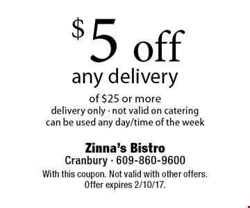 $5 off any delivery of $25 or more. Delivery only. Not valid on catering. Can be used any day/time of the week. With this coupon. Not valid with other offers. Offer expires 2/10/17.