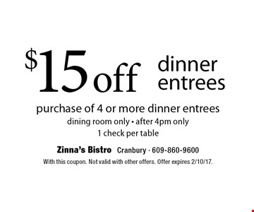 $15 off dinner entrees. Purchase of 4 or more dinner entrees. Dining room only. After 4pm only. 1 check per table. With this coupon. Not valid with other offers. Offer expires 2/10/17.