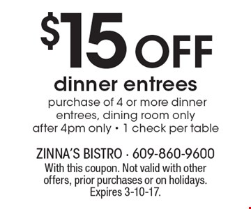 $15 Off dinner entrees. Purchase of 4 or more dinner entrees, dining room only, after 4pm only. 1 check per table. With this coupon. Not valid with other offers, prior purchases or on holidays. Expires 3-10-17.
