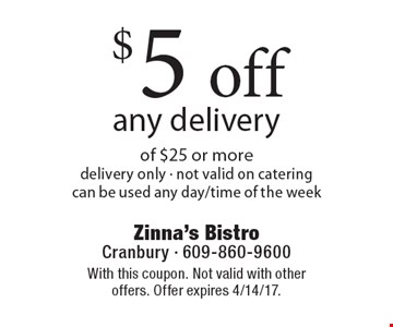 $5 off any delivery of $25 or more. Delivery only. Not valid on catering can be used any day/time of the week. With this coupon. Not valid with other offers. Offer expires 4/14/17.