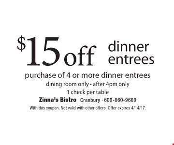 $15 off dinner entrees. Purchase of 4 or more dinner entrees. Dining room only. After 4pm only 1 check per table. With this coupon. Not valid with other offers. Offer expires 4/14/17.