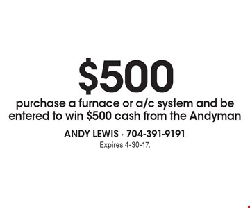 $500 purchase a furnace or a/c system and be entered to win $500 cash from the Andyman. Expires 4-30-17.