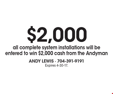 $2,000 all complete system installations will be entered to win $2,000 cash from the Andyman. Expires 4-30-17.