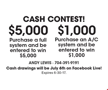 Cash Contest! $1,000 Purchase an A/C system and be entered to win $1,000. $5,000 Purchase a full system and be entered to win $5,000. Cash drawings will be July 6th on Facebook Live! Expires 6-30-17.