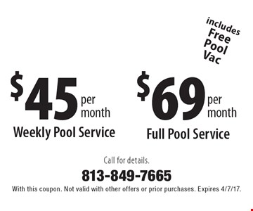 $69 per month Full Pool Service, includes Free Pool Vac. $45 per month Weekly Pool Service, includes Free Pool Vac. Call for details. With this coupon. Not valid with other offers or prior purchases. Expires 4/7/17.
