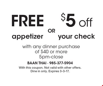 $5 off your check with any dinner purchase of $40 or more, 5pm-close OR FREE appetizer with any dinner purchase of $40 or more, 5pm-close. With this coupon. Not valid with other offers. Dine in only. Expires 3-3-17.