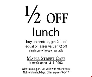 1/2 off lunch buy one entree, get 2nd of equal or lesser value 1/2 off dine in only - 1 coupon per table. With this coupon. Not valid with other offers. Not valid on holidays. Offer expires 3-3-17.
