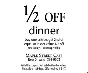1/2 off dinner buy one entree, get 2nd ofequal or lesser value 1/2 off dine in only - 1 coupon per table. With this coupon. Not valid with other offers. Not valid on holidays. Offer expires 3-3-17.