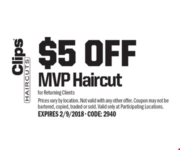 $5 Off MVP Haircut for Returning Clients. Prices vary by location. Not valid with any other offer. Coupon may not be bartered, copied, traded or sold. Valid only at Participating Locations.EXPIRES 2/9/2018 - CODE: 2940