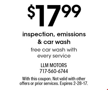 $17.99inspection, emissions & car wash free car wash with every service. With this coupon. Not valid with other offers or prior services. Expires 2-28-17.