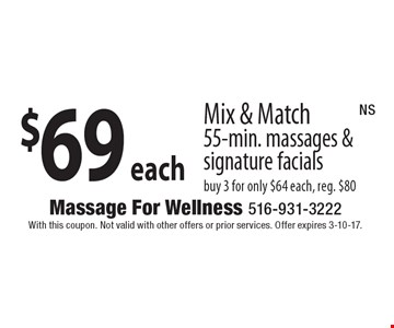 $69 each Mix & Match 55-Min. Massages & Signature Facials. Buy 3 for only $64 each. Reg. $80. With this coupon. Not valid with other offers or prior services. Offer expires 3-10-17. NS