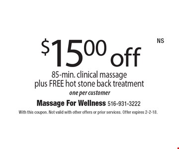 $15.00 off 85-min. clinical massage plus FREE hot stone back treatment one per customer. With this coupon. Not valid with other offers or prior services. Offer expires 2-2-18.