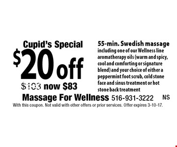 Cupid's Special $20 off 55-min. Swedish massage including one of our Wellness line aromatherapy oils (warm and spicy, cool and comforting or signature blend) and your choice of either a peppermint foot scrub, cold stone face and sinus treatment or hot stone back treatment. With this coupon. Not valid with other offers or prior services. Offer expires 3-10-17.