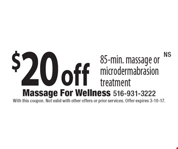 $20 off 85-Min. Massage Or Microdermabrasion Treatment. With this coupon. Not valid with other offers or prior services. Offer expires 3-10-17. NS