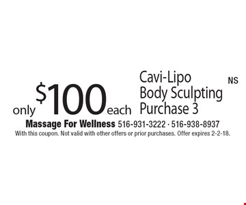 only $100 each Cavi-LipoBody Sculpting Purchase 3. With this coupon. Not valid with other offers or prior purchases. Offer expires 2-2-18.