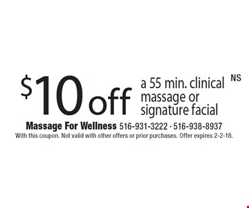 $10 off a 55 min. clinical massage or signature facial. With this coupon. Not valid with other offers or prior purchases. Offer expires 2-2-18.