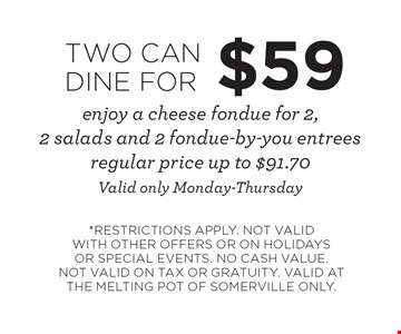 TWO CAN DINE FOR $59 enjoy a cheese fondue for 2, 2 salads and 2 fondue-by-you entrees. Regular price up to $91.70. Valid only Monday-Thursday. *RESTRICTIONS APPLY. NOT VALID WITH OTHER OFFERS OR ON HOLIDAYS OR SPECIAL EVENTS. NO CASH VALUE. NOT VALID ON TAX OR GRATUITY. VALID AT THE MELTING POT OF SOMERVILLE ONLY.
