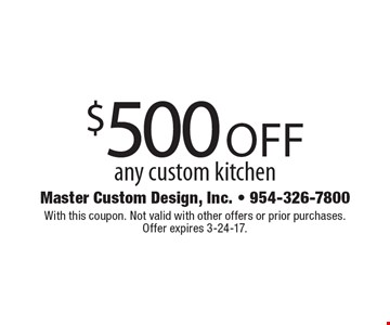 $500 off any custom kitchen. With this coupon. Not valid with other offers or prior purchases. Offer expires 3-24-17.