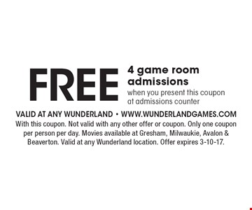 FREE 4 game room admissions when you present this coupon at admissions counter. With this coupon. Not valid with any other offer or coupon. Only one coupon per person per day. Movies available at Gresham, Milwaukie, Avalon & Beaverton. Valid at any Wunderland location. Offer expires 3-10-17.