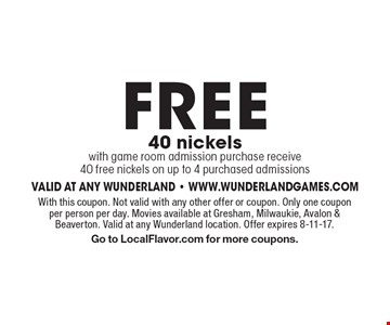 FREE 40 nickelswith game room admission purchase receive 40 free nickels on up to 4 purchased admissions. With this coupon. Not valid with any other offer or coupon. Only one coupon per person per day. Movies available at Gresham, Milwaukie, Avalon & Beaverton. Valid at any Wunderland location. Offer expires 8-11-17.Go to LocalFlavor.com for more coupons.