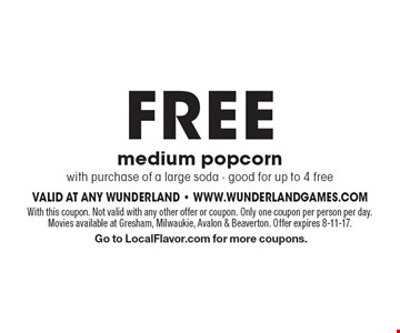 FREE medium popcornwith purchase of a large soda - good for up to 4 free. With this coupon. Not valid with any other offer or coupon. Only one coupon per person per day. Movies available at Gresham, Milwaukie, Avalon & Beaverton. Offer expires 8-11-17. Go to LocalFlavor.com for more coupons.