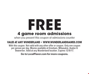 FREE 4 game room admissions when you present this coupon at admissions counter. With this coupon. Not valid with any other offer or coupon. Only one coupon per person per day. Movies available at Gresham, Milwaukie, Avalon & Beaverton. Valid at any Wunderland location. Expires 12/8/17.Go to LocalFlavor.com for more coupons.