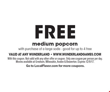 FREE medium popcorn with purchase of a large soda - good for up to 4 free. With this coupon. Not valid with any other offer or coupon. Only one coupon per person per day. Movies available at Gresham, Milwaukie, Avalon & Beaverton. Expires 12/8/17. Go to LocalFlavor.com for more coupons.