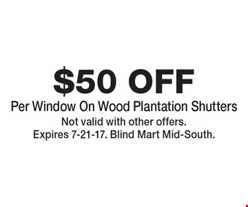 $50 OFF Per Window On Wood Plantation Shutters. Not valid with other offers. Expires 7-21-17. Blind Mart Mid-South.