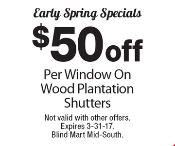 Early Spring Specials $ 50 off Per Window On Wood Plantation Shutters. Not valid with other offers. Expires 3-31-17. Blind Mart Mid-South.