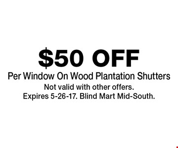 $50 OFF Per Window On Wood Plantation Shutters. Not valid with other offers.Expires 5-26-17. Blind Mart Mid-South.
