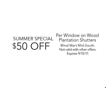 SUMMER SPECIAL $50 OFF Per Window on Wood Plantation Shutters. Blind Mart Mid-South.Not valid with other offers. Expires 9/15/17.