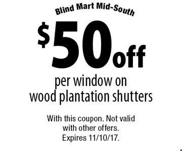 $50 off per window on wood plantation shutters. With this coupon. Not valid with other offers. Expires 11/10/17.