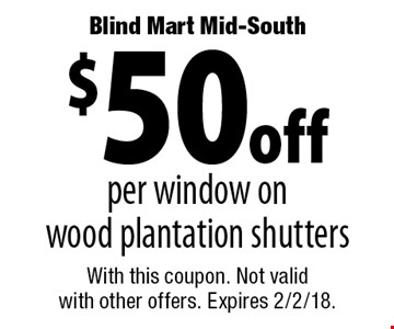 Blind Mart Mid-South $50 off per window on wood plantation shutters. With this coupon. Not valid with other offers. Expires 2/2/18.