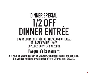 DINNER SPECIAL 1/2 OFF Dinner Entree BUY ONE DINNER ENTR…E, GET THE SECOND OF EQUAL OR LESSER VALUE 1/2 OFF, excludes lobster & alcohol. Not valid on Valentine's Day or Saturday. With this coupon. One per table. Not valid on holidays or with other offers. Offer expires 2/23/17.