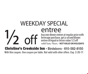 WEEKDAY SPECIAL 1/2 off entree buy one dinner entree at regular price with beverage purchase, get a second dinner entree of equal or lesser value 1/2 off. Valid Tues.-Thurs. NOT VALID ON HOLIDAYS. With this coupon. One coupon per table. Not valid with other offers. Exp. 2-28-17.