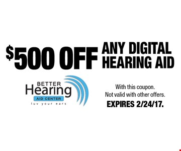 $500 OFF ANY DIGITAL HEARING AiD. With this coupon. Not valid with other offers. EXPIRES 2/24/17.